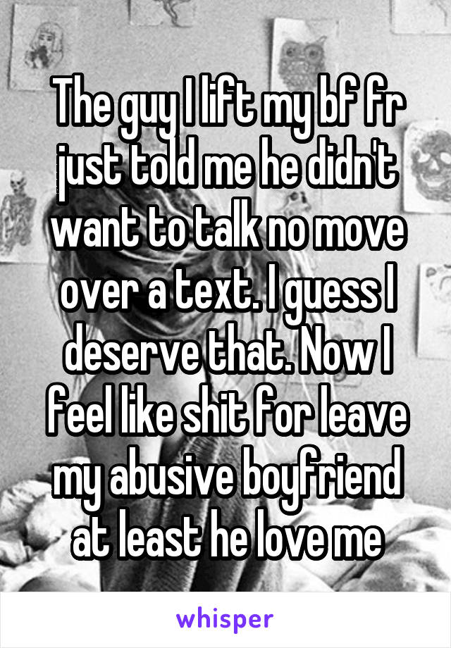 The guy I lift my bf fr just told me he didn't want to talk no move over a text. I guess I deserve that. Now I feel like shit for leave my abusive boyfriend at least he love me