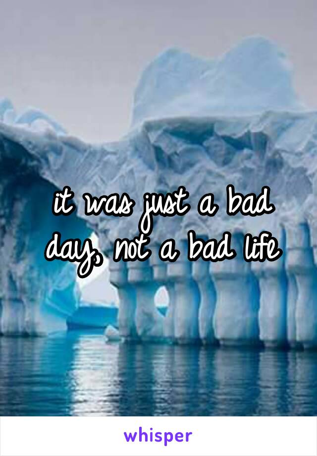 it was just a bad day, not a bad life