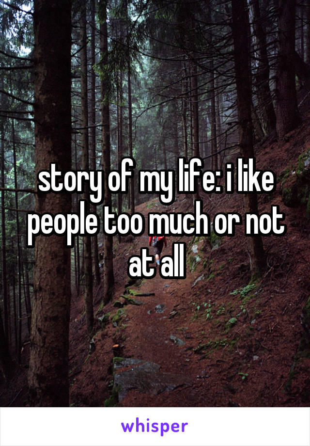 story of my life: i like people too much or not at all