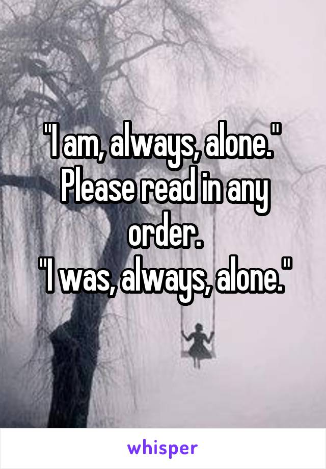 """""""I am, always, alone.""""  Please read in any order. """"I was, always, alone."""""""