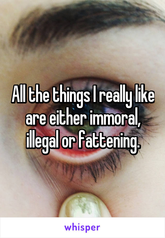 All the things I really like are either immoral, illegal or fattening.
