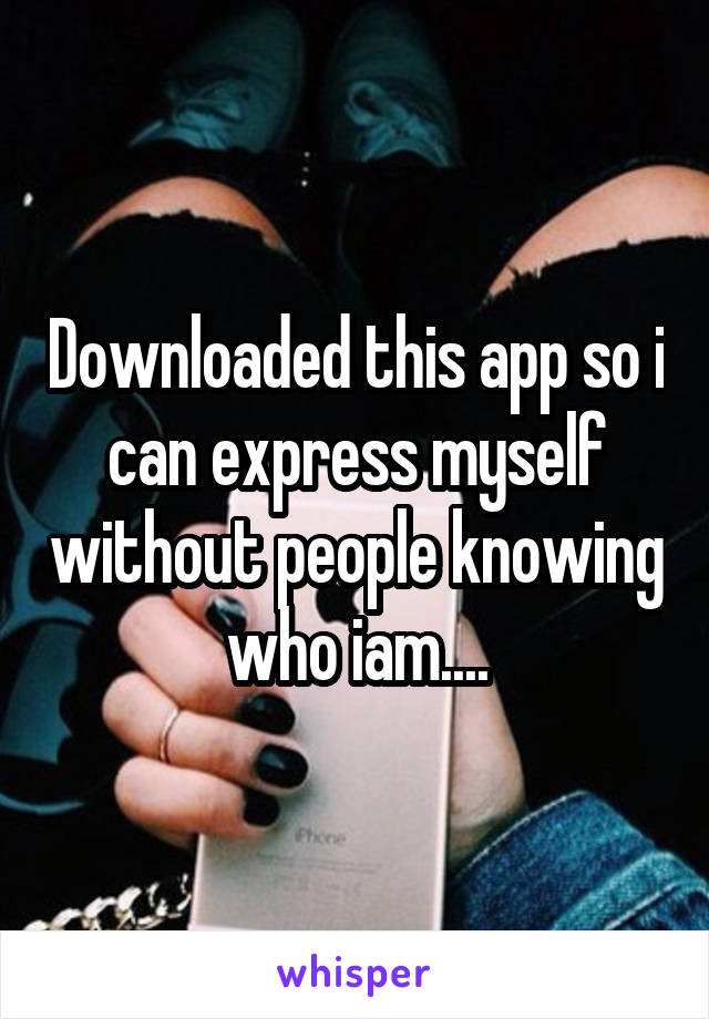 Downloaded this app so i can express myself without people knowing who iam....
