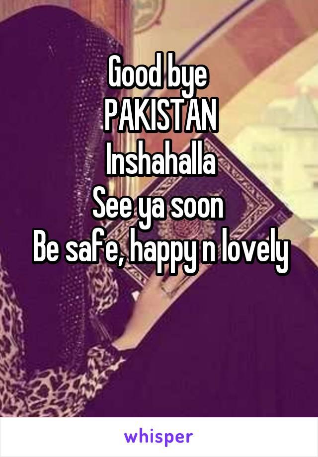 Good bye  PAKISTAN Inshahalla See ya soon  Be safe, happy n lovely