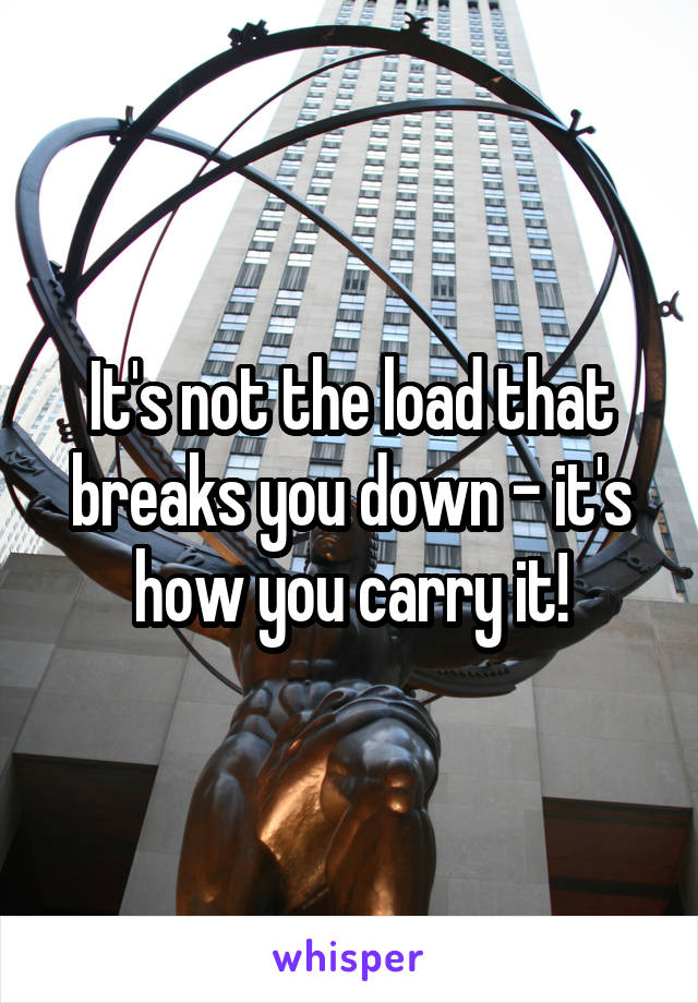 It's not the load that breaks you down - it's how you carry it!