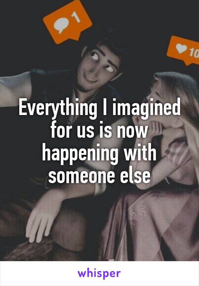 Everything I imagined for us is now happening with someone else