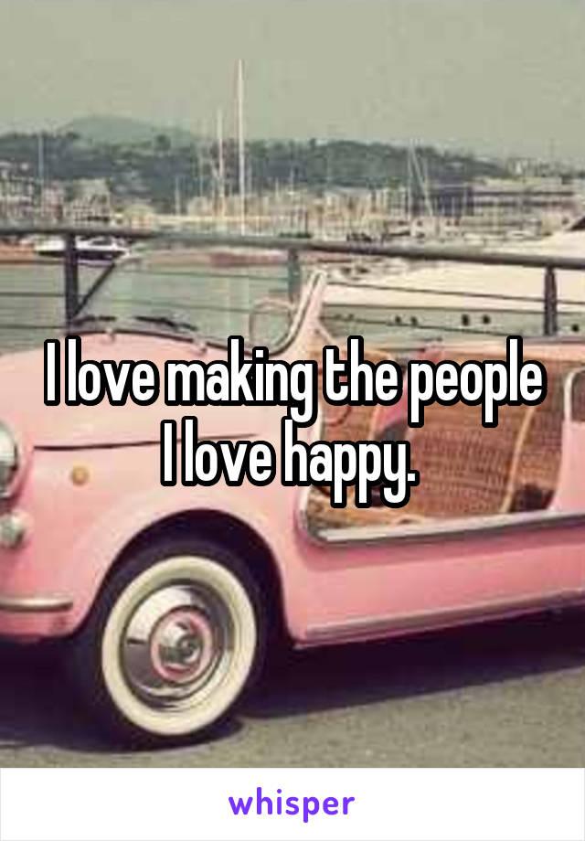 I love making the people I love happy.