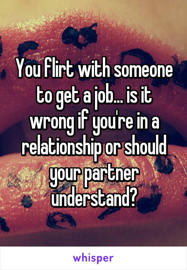 You flirt with someone to get a job... is it wrong if you're in a relationship or should your partner understand?