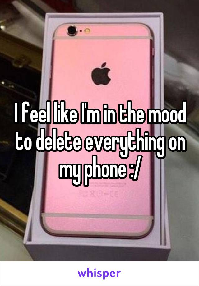 I feel like I'm in the mood to delete everything on my phone :/