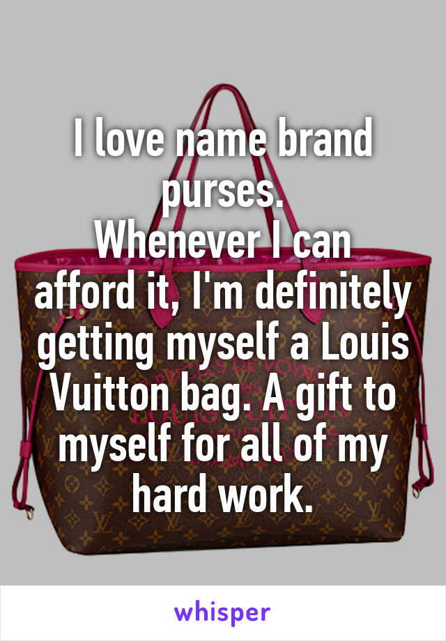 I love name brand purses. Whenever I can afford it, I'm definitely getting myself a Louis Vuitton bag. A gift to myself for all of my hard work.