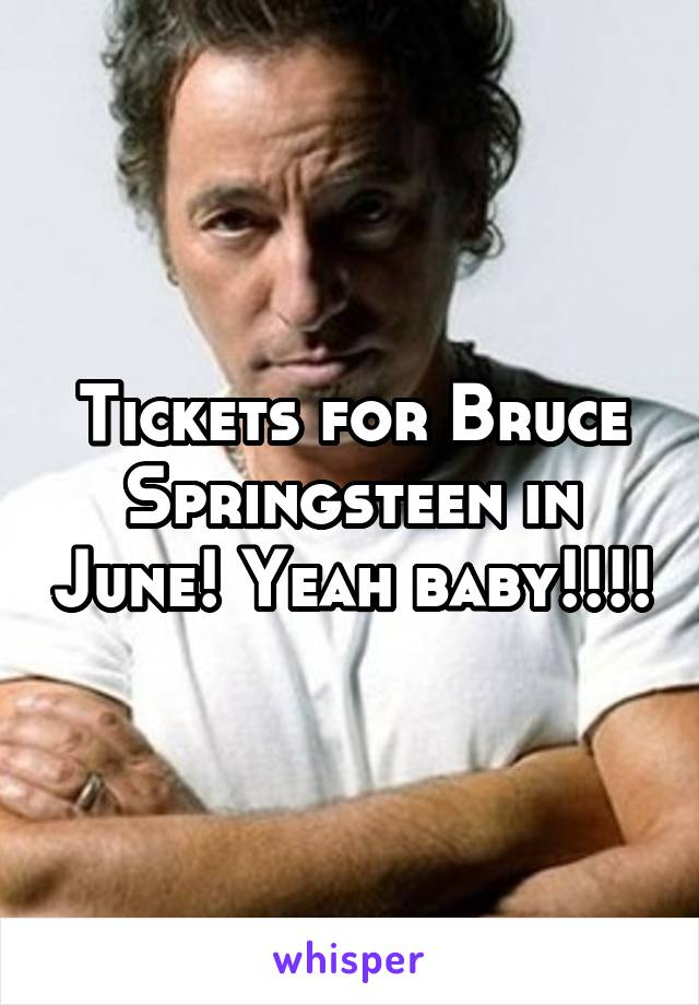 Tickets for Bruce Springsteen in June! Yeah baby!!!!