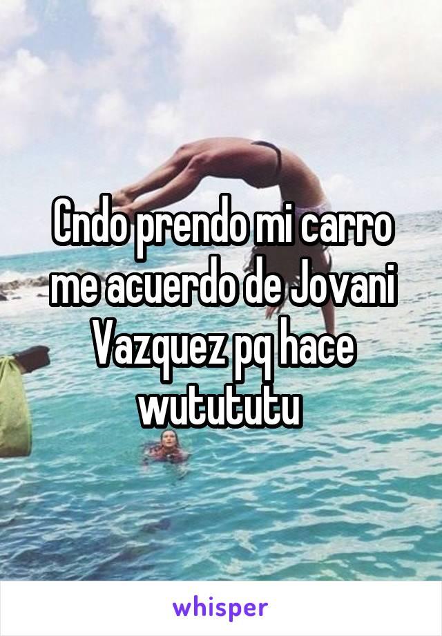 Cndo prendo mi carro me acuerdo de Jovani Vazquez pq hace wutututu