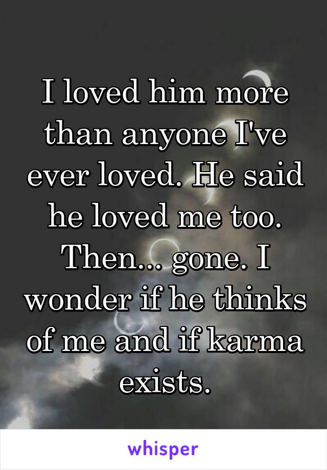 I loved him more than anyone I've ever loved. He said he loved me too. Then... gone. I wonder if he thinks of me and if karma exists.