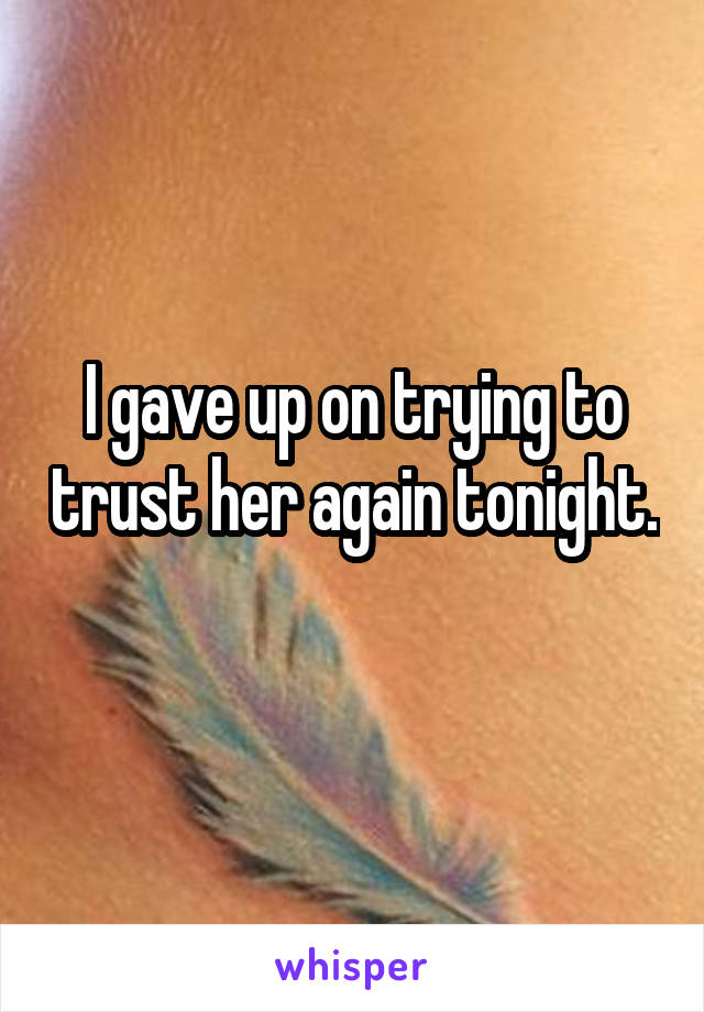 I gave up on trying to trust her again tonight.