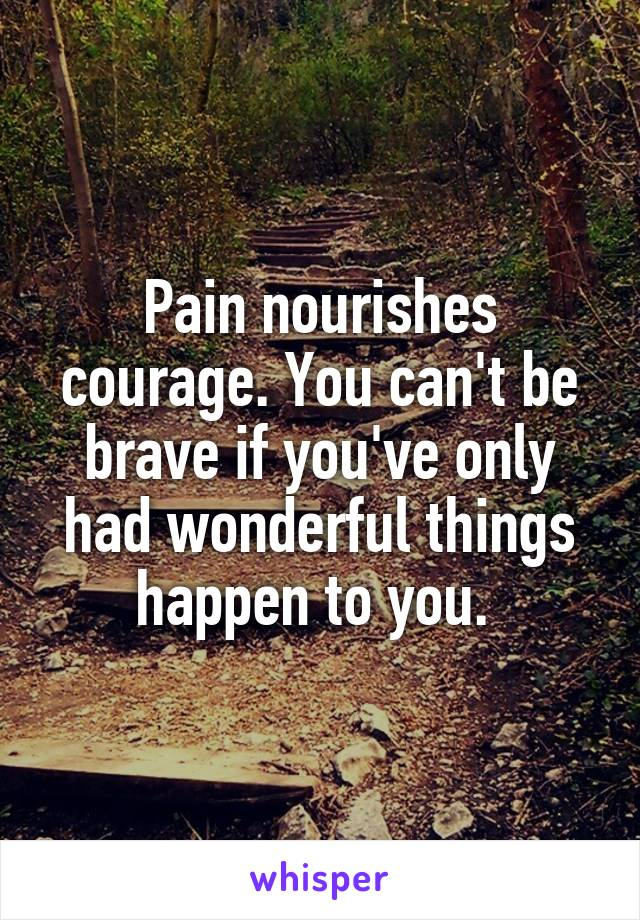 Pain nourishes courage. You can't be brave if you've only had wonderful things happen to you.