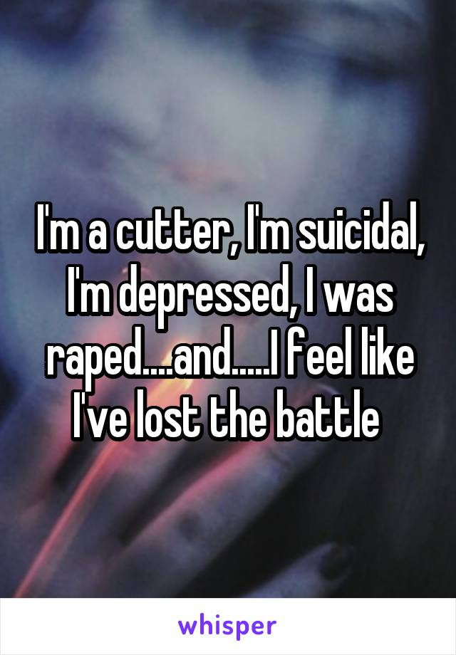 I'm a cutter, I'm suicidal, I'm depressed, I was raped....and.....I feel like I've lost the battle