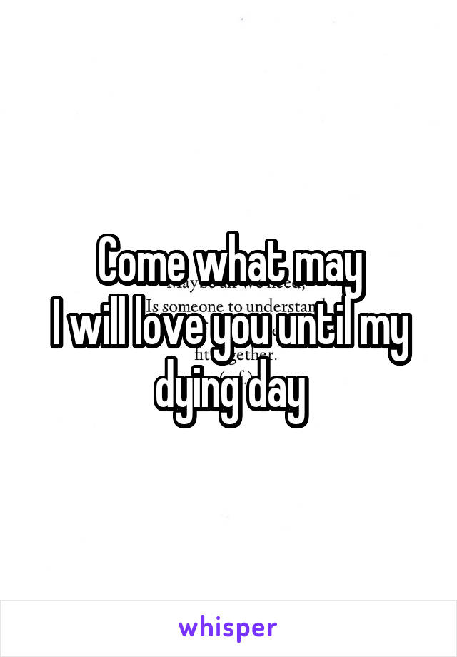 Come what may I will love you until my dying day