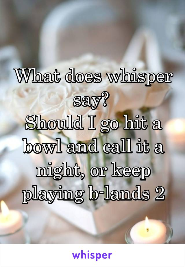 What does whisper say?  Should I go hit a bowl and call it a night, or keep playing b-lands 2