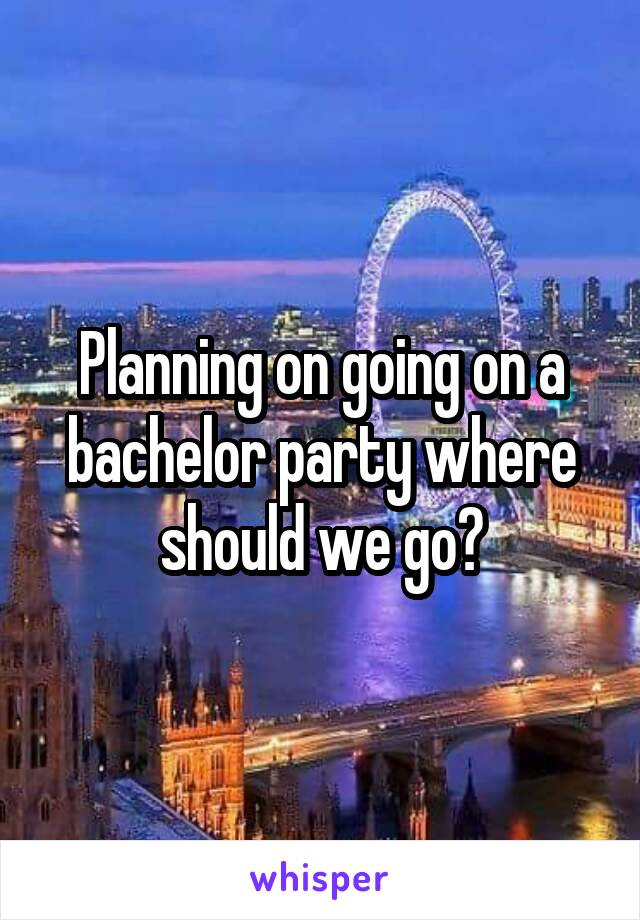 Planning on going on a bachelor party where should we go?