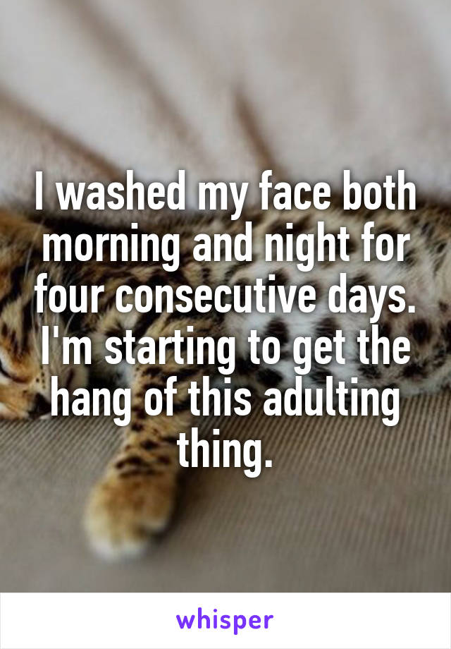 I washed my face both morning and night for four consecutive days. I'm starting to get the hang of this adulting thing.