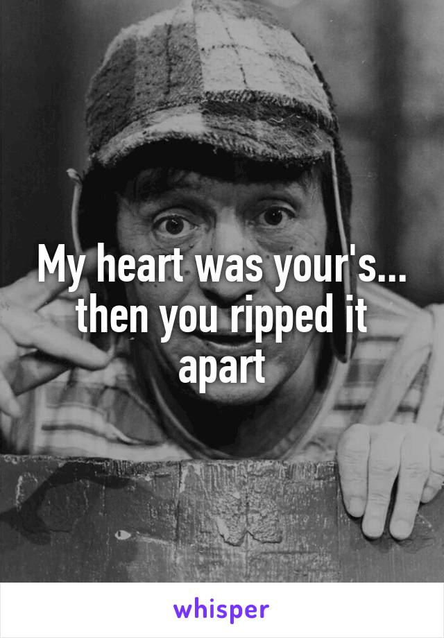 My heart was your's... then you ripped it apart