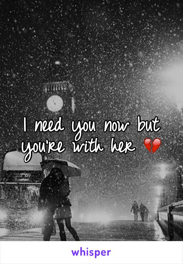 I need you now but you're with her 💔