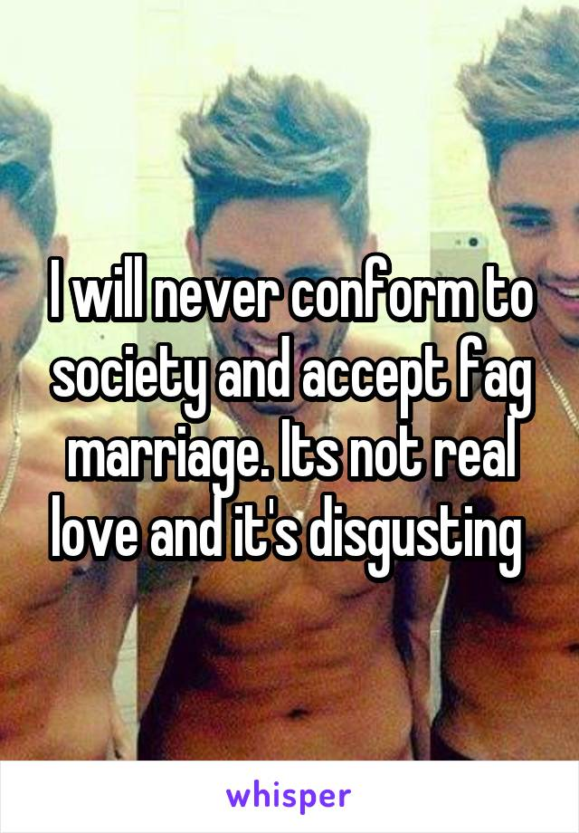 I will never conform to society and accept fag marriage. Its not real love and it's disgusting