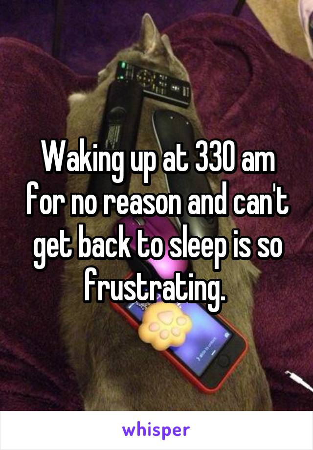 Waking up at 330 am for no reason and can't get back to sleep is so frustrating.
