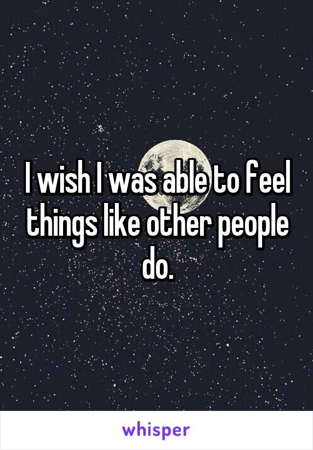 I wish I was able to feel things like other people do.