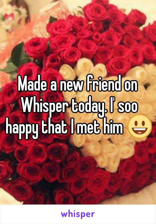 Made a new friend on Whisper today. I' soo happy that I met him 😃