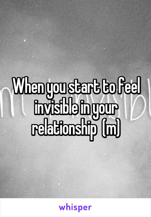 When you start to feel invisible in your relationship  (m)