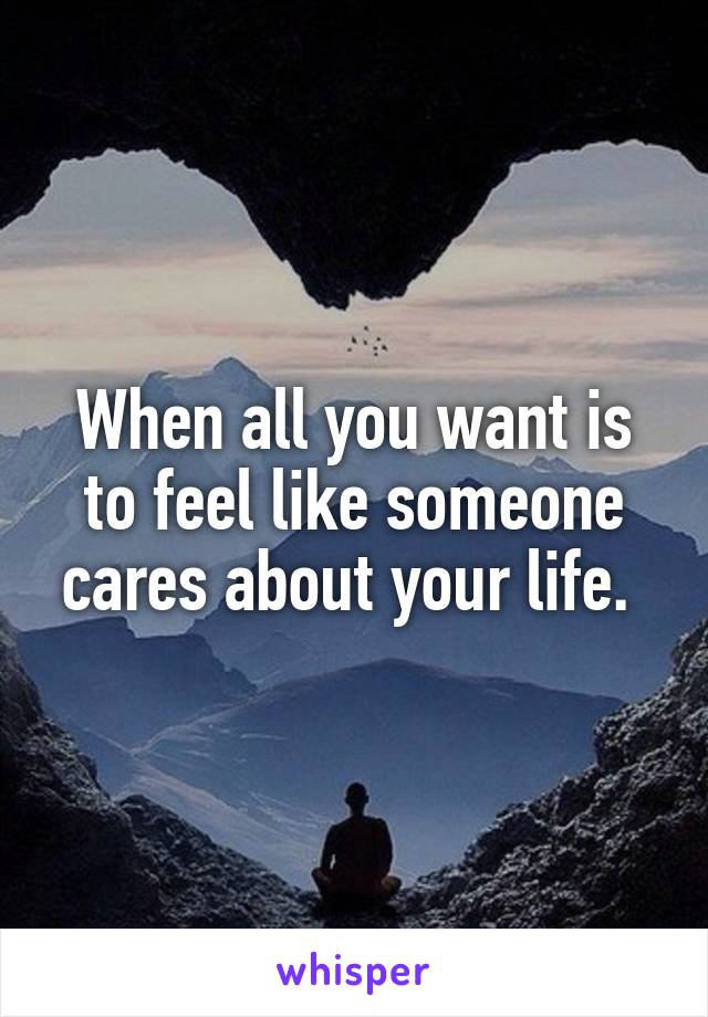 When all you want is to feel like someone cares about your life.