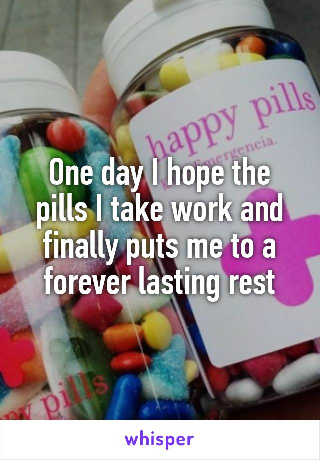 One day I hope the pills I take work and finally puts me to a forever lasting rest
