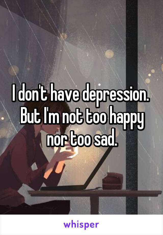 I don't have depression.  But I'm not too happy nor too sad.