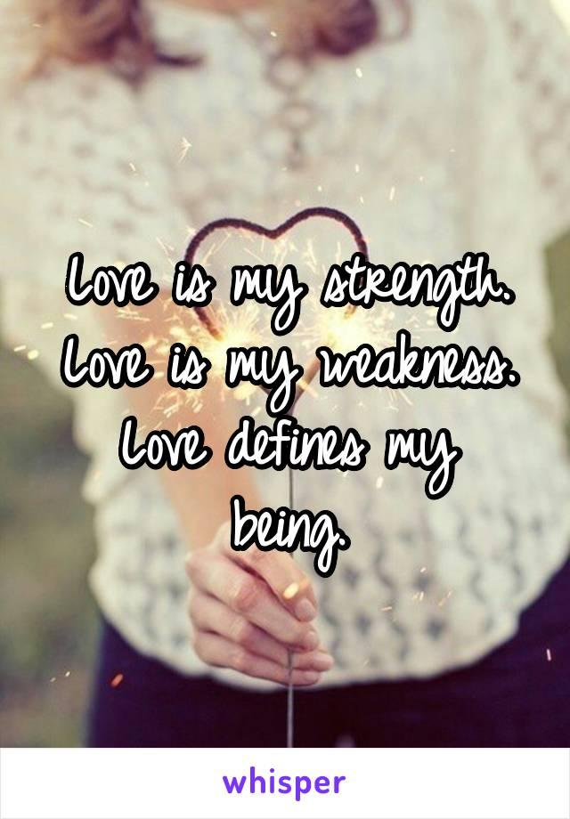 Love is my strength. Love is my weakness. Love defines my being.
