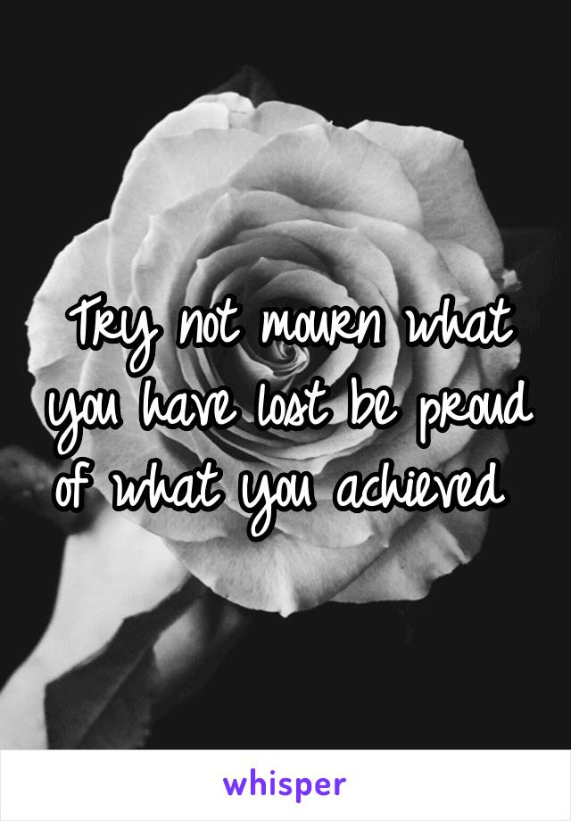Try not mourn what you have lost be proud of what you achieved
