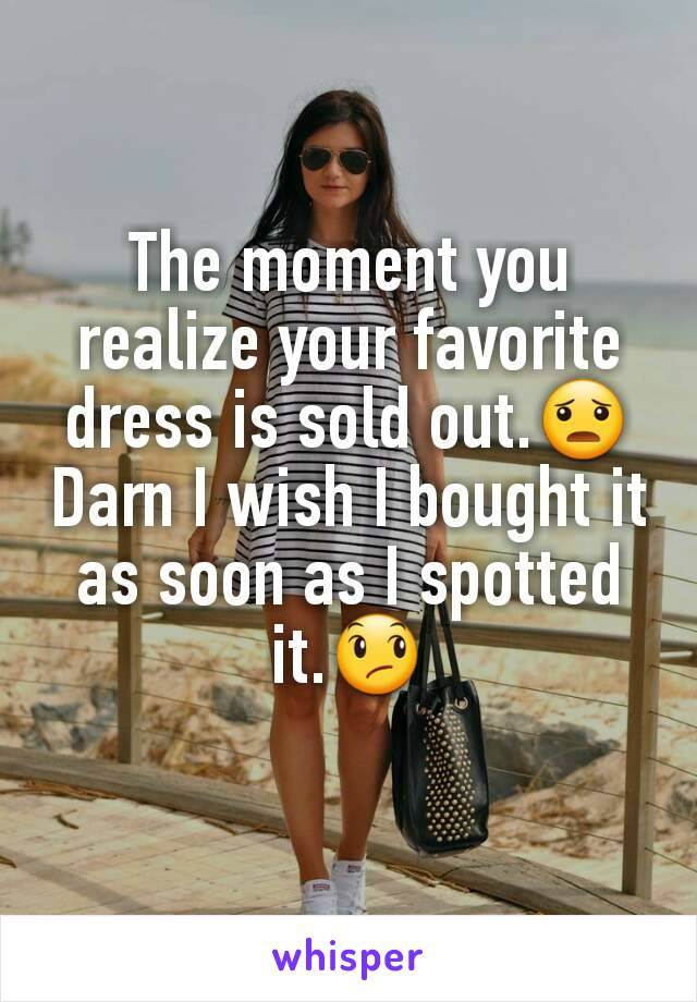 The moment you realize your favorite dress is sold out.😦 Darn I wish I bought it as soon as I spotted it.😞