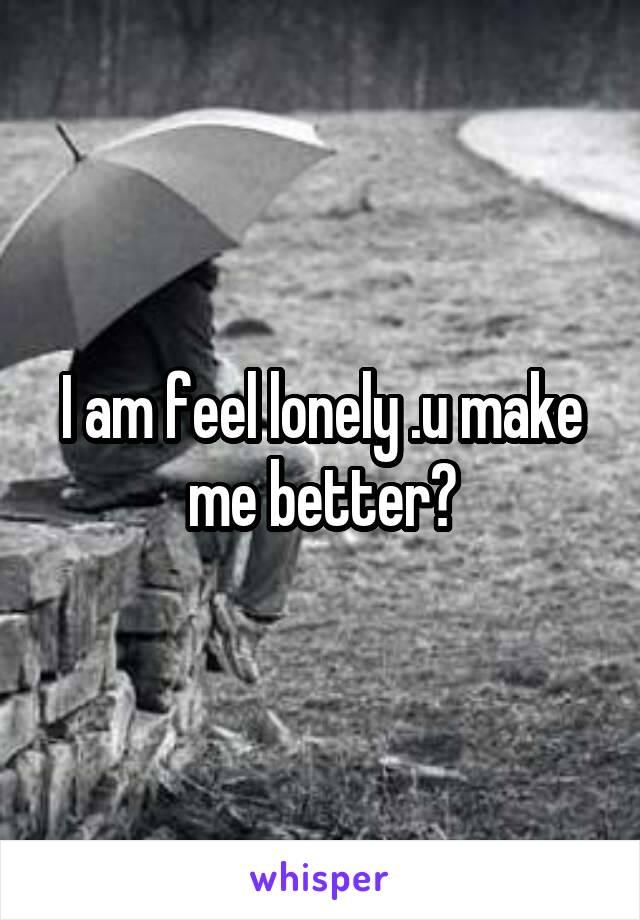 I am feel lonely .u make me better?