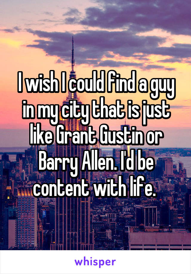 I wish I could find a guy in my city that is just like Grant Gustin or Barry Allen. I'd be content with life.