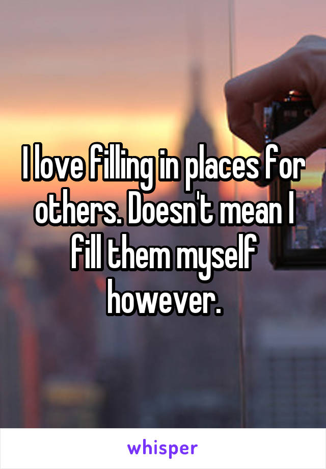 I love filling in places for others. Doesn't mean I fill them myself however.