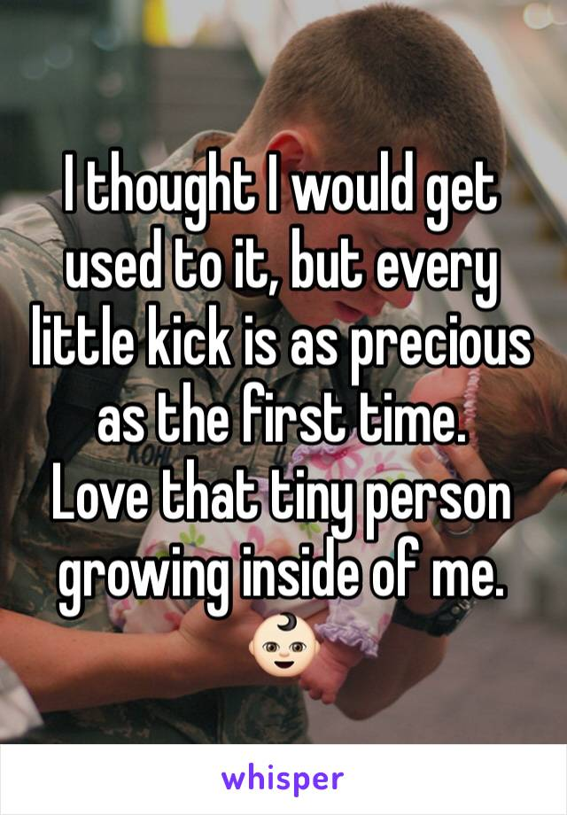 I thought I would get used to it, but every little kick is as precious as the first time.  Love that tiny person growing inside of me. 👶🏻