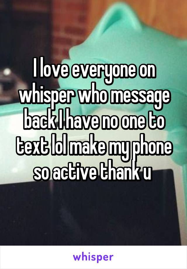 I love everyone on whisper who message back I have no one to text lol make my phone so active thank u