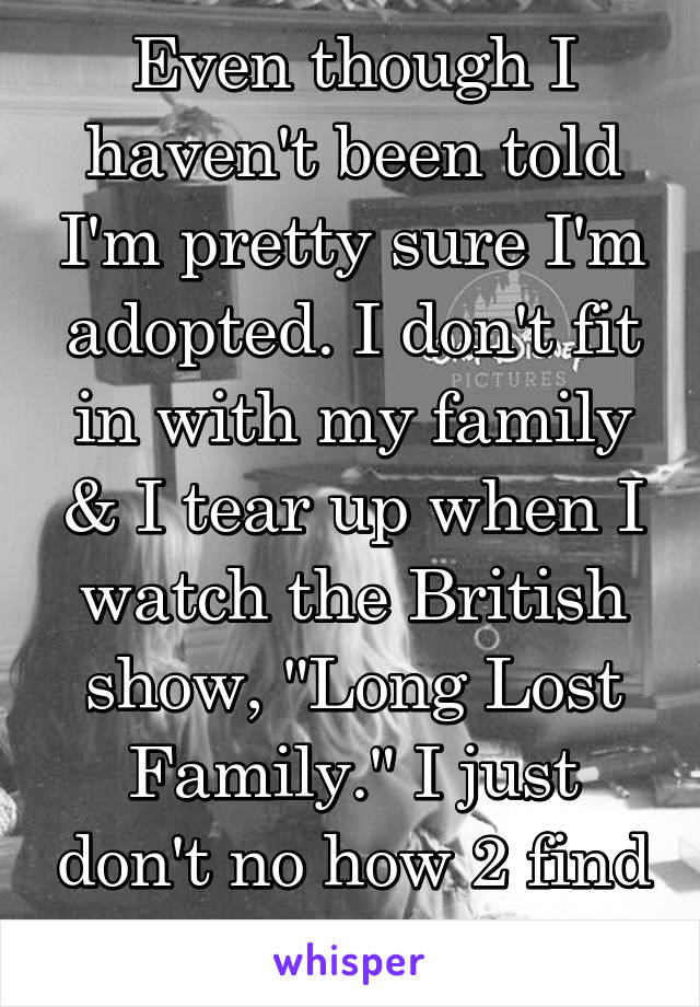 "Even though I haven't been told I'm pretty sure I'm adopted. I don't fit in with my family & I tear up when I watch the British show, ""Long Lost Family."" I just don't no how 2 find out"