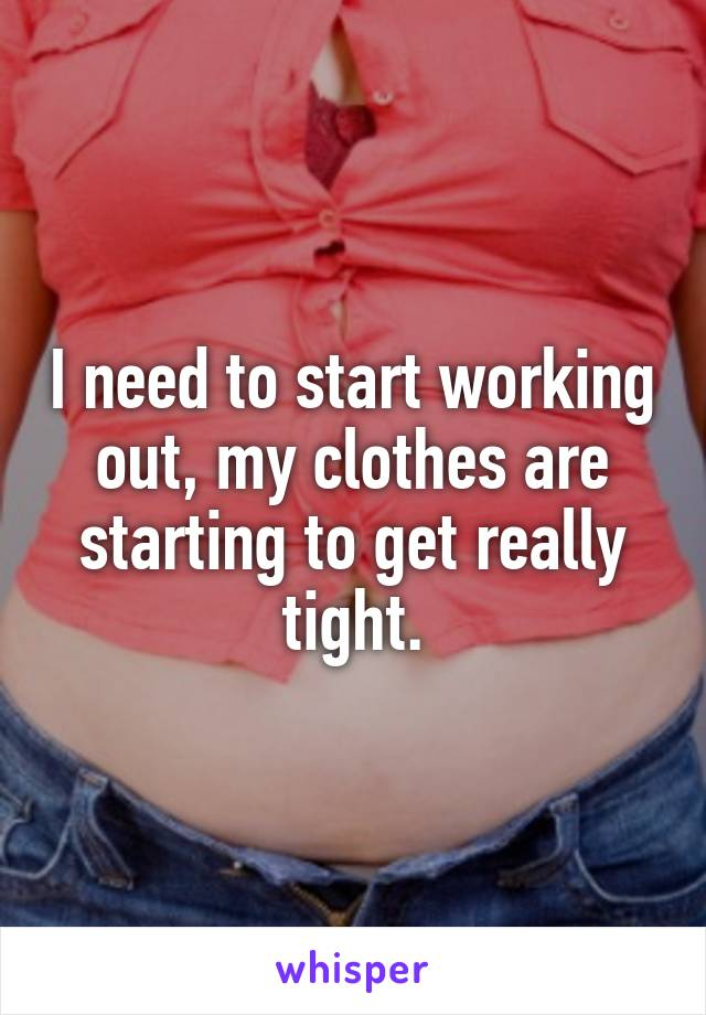 I need to start working out, my clothes are starting to get really tight.