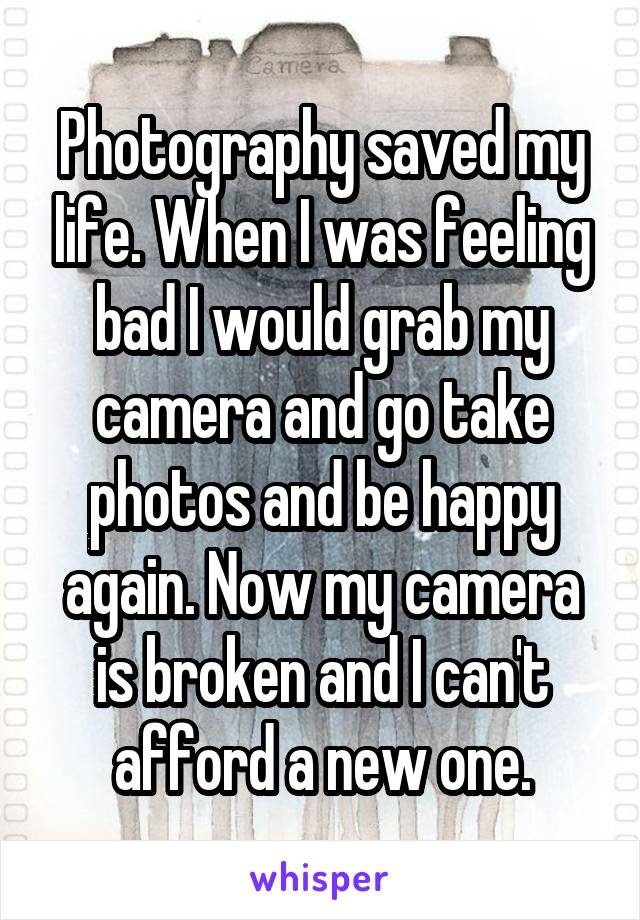 Photography saved my life. When I was feeling bad I would grab my camera and go take photos and be happy again. Now my camera is broken and I can't afford a new one.