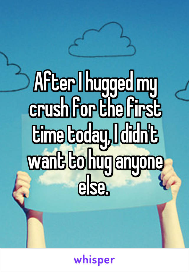 After I hugged my crush for the first time today, I didn't want to hug anyone else.