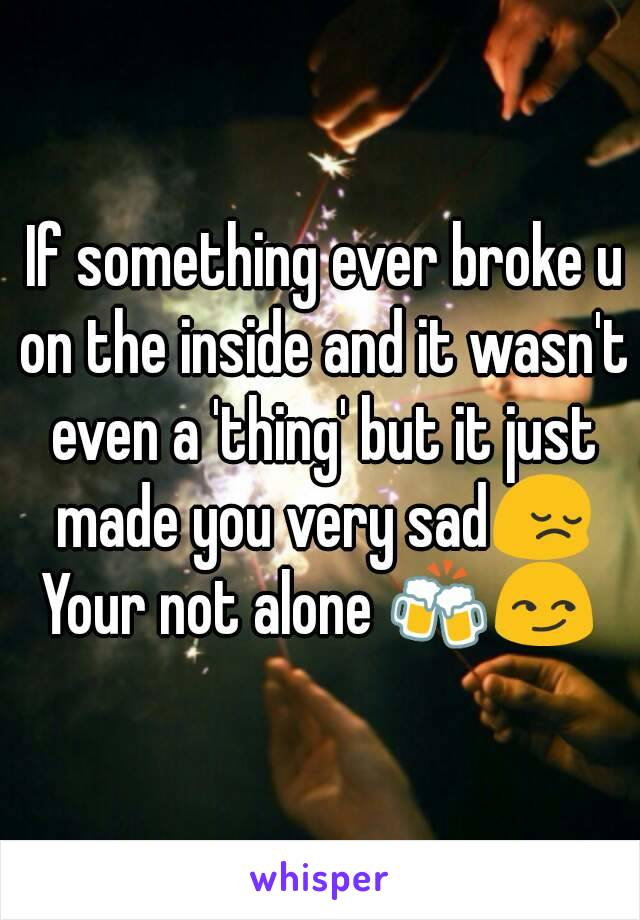 If something ever broke u on the inside and it wasn't even a 'thing' but it just made you very sad😔 Your not alone 🍻😏