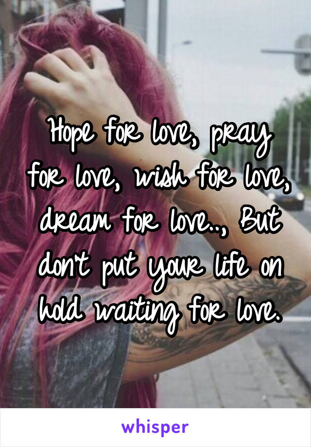 Hope for love, pray for love, wish for love, dream for love.., But don't put your life on hold waiting for love.