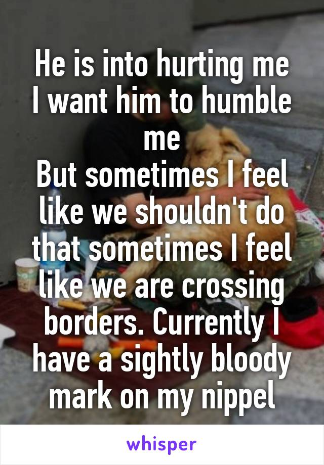 He is into hurting me I want him to humble me But sometimes I feel like we shouldn't do that sometimes I feel like we are crossing borders. Currently I have a sightly bloody mark on my nippel