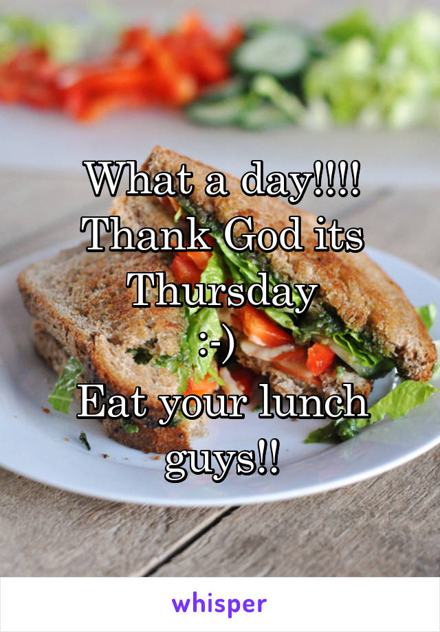 What a day!!!! Thank God its Thursday :-)  Eat your lunch guys!!