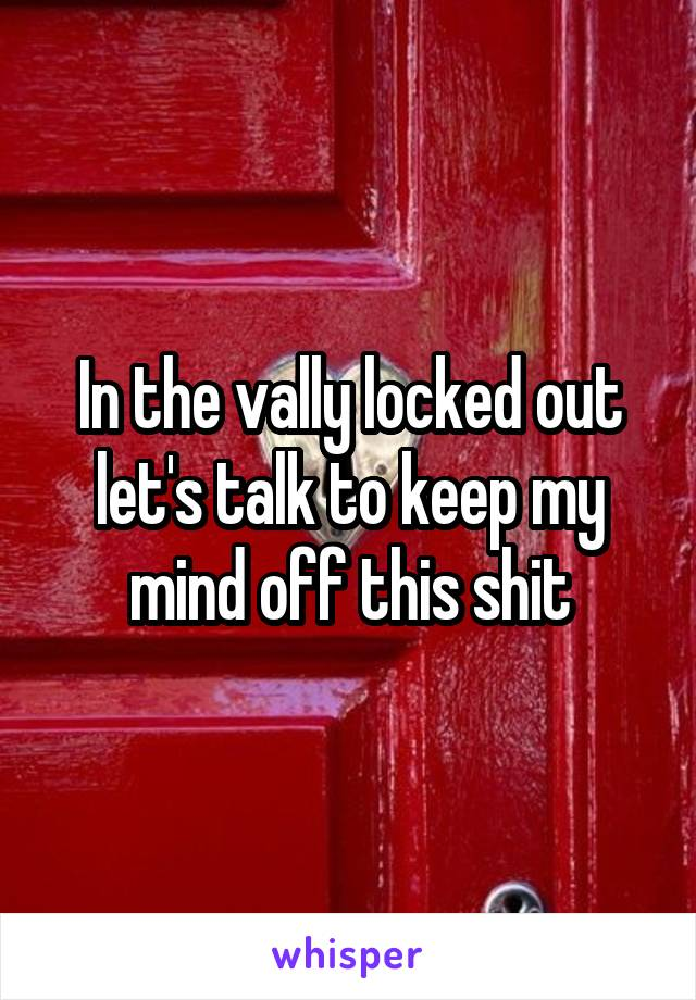 In the vally locked out let's talk to keep my mind off this shit